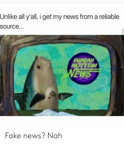 Reliable Source: Unlike all y'all, i get my news from a reliable  source.  BIKIN  BOTTOM  EW Fake news? Nah