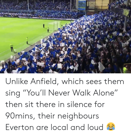 "Everton: Unlike Anfield, which sees them sing ""You'll Never Walk Alone"" then sit there in silence for 90mins, their neighbours Everton are local and loud 😂"