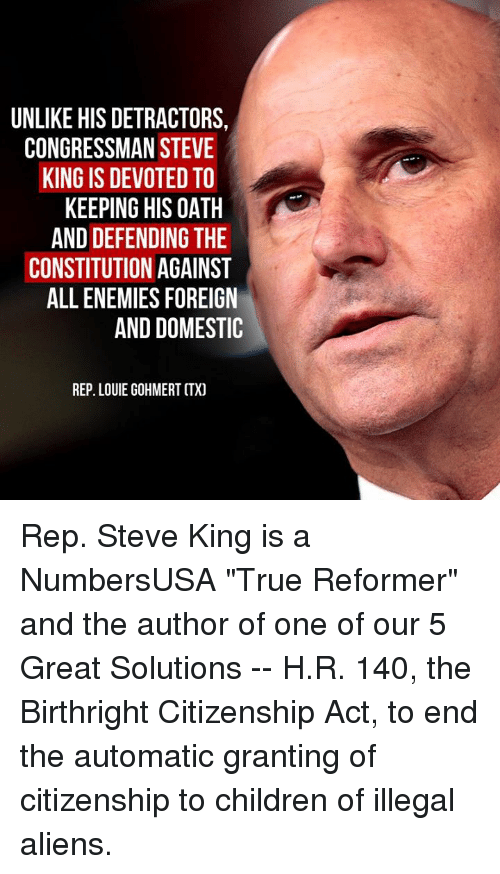 "Louie: UNLIKE HIS DETRACTORS,  CONGRESSMAN STEVE  KING IS DEVOTED TO  KEEPING HIS OATH  AND DEFENDING THE  CONSTITUTION AGAINST  ALL ENEMIES FOREIGN  AND DOMESTIC  REP. LOUIE GOHMERT CTX) Rep. Steve King is a NumbersUSA ""True Reformer"" and the author of one of our 5 Great Solutions -- H.R. 140, the Birthright Citizenship Act, to end the automatic granting of citizenship to children of illegal aliens."