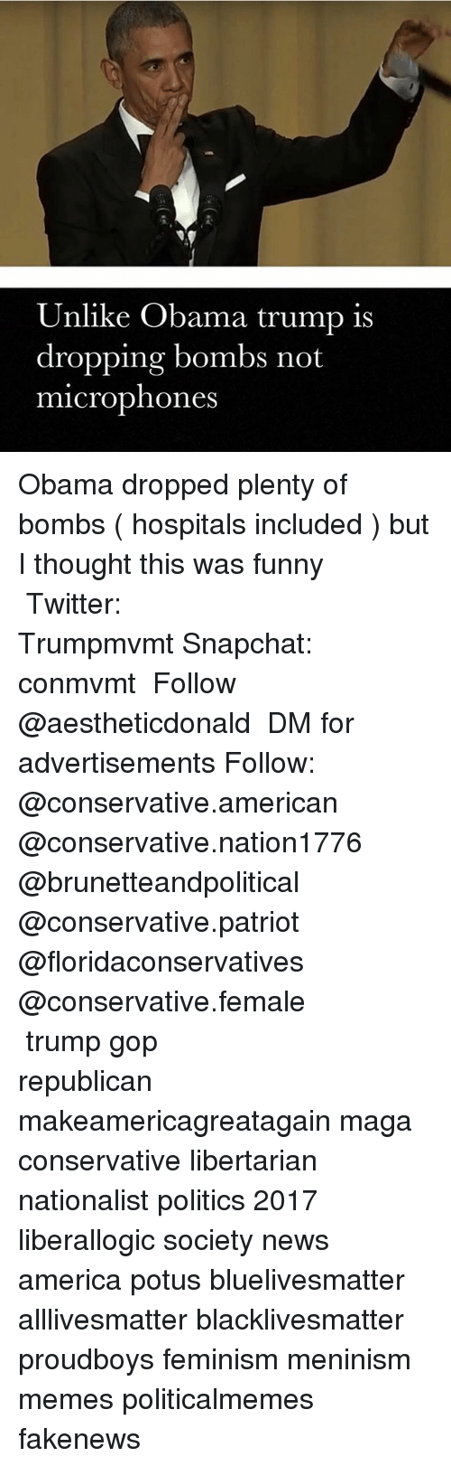 All Lives Matter, America, and Black Lives Matter: Unlike Obama trump is  dropping bombs not  microphones Obama dropped plenty of bombs ( hospitals included ) but I thought this was funny ━━━━━━━━━━━━━━━━━━━━━━━━━━ Twitter: Trumpmvmt Snapchat: conmvmt ★ Follow @aestheticdonald ★ DM for advertisements Follow: @conservative.american @conservative.nation1776 @brunetteandpolitical @conservative.patriot @floridaconservatives @conservative.female ━━━━━━━━━━━━━━━━━━━━━━━━━━ trump gop republican makeamericagreatagain maga conservative libertarian nationalist politics 2017 liberallogic society news america potus bluelivesmatter alllivesmatter blacklivesmatter proudboys feminism meninism memes politicalmemes fakenews