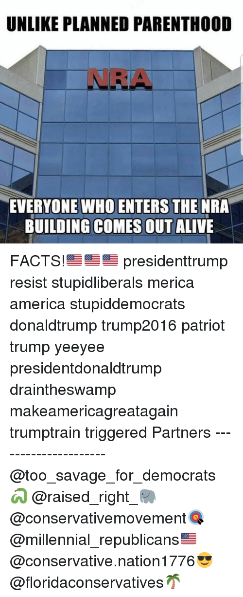 Alive, America, and Facts: UNLIKE PLANNED PARENTHOOD  NRA  EVERYONE WHO ENTERS THE NRA  BUILDING COMES OUT ALIVE FACTS!🇺🇸🇺🇸🇺🇸 presidenttrump resist stupidliberals merica america stupiddemocrats donaldtrump trump2016 patriot trump yeeyee presidentdonaldtrump draintheswamp makeamericagreatagain trumptrain triggered Partners --------------------- @too_savage_for_democrats🐍 @raised_right_🐘 @conservativemovement🎯 @millennial_republicans🇺🇸 @conservative.nation1776😎 @floridaconservatives🌴