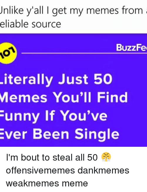Buzzfees: Unlike y'all I get my memes from  eliable source  BuzzFe  Literally Just 50  Memes You'll Find  Funny if You've  Ever Been Single I'm bout to steal all 50 😤 offensivememes dankmemes weakmemes meme
