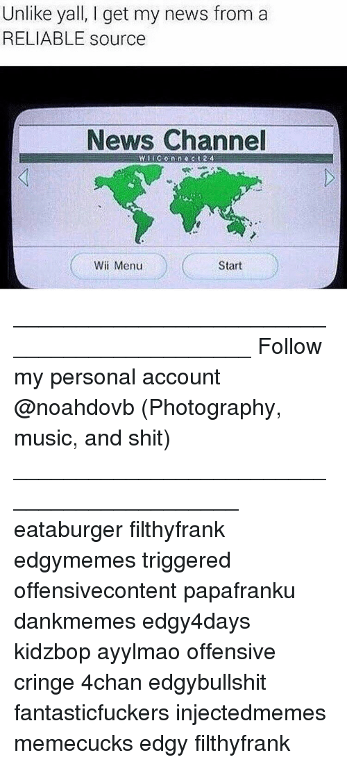Memes, 🤖, and Wii: Unlike yall, I get my news from a  RELIABLE source  News Channel  Start  Wii Menu ____________________________________________ Follow my personal account @noahdovb (Photography, music, and shit) ___________________________________________ eataburger filthyfrank edgymemes triggered offensivecontent papafranku dankmemes edgy4days kidzbop ayylmao offensive cringe 4chan edgybullshit fantasticfuckers injectedmemes memecucks edgy filthyfrank