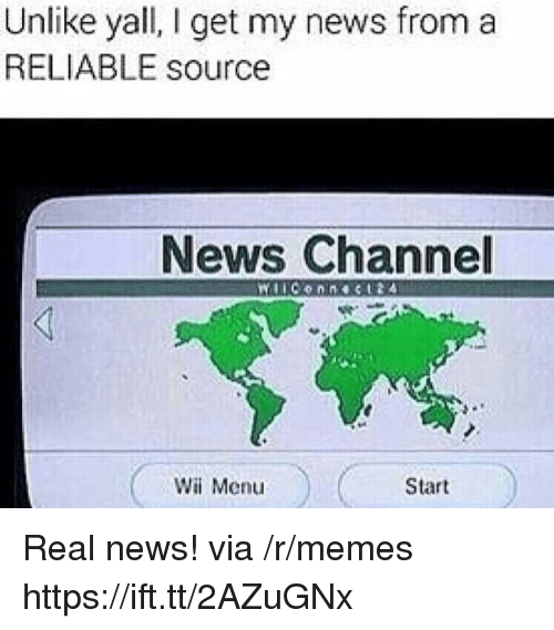 Reliable Source: Unlike yall, I get my news froma  RELIABLE source  News Channel  Wii Menu  Start Real news! via /r/memes https://ift.tt/2AZuGNx