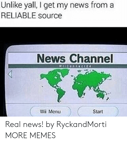 Reliable Source: Unlike yall, I get my news froma  RELIABLE source  News Channel  Wii Menu  Start Real news! by RyckandMorti MORE MEMES