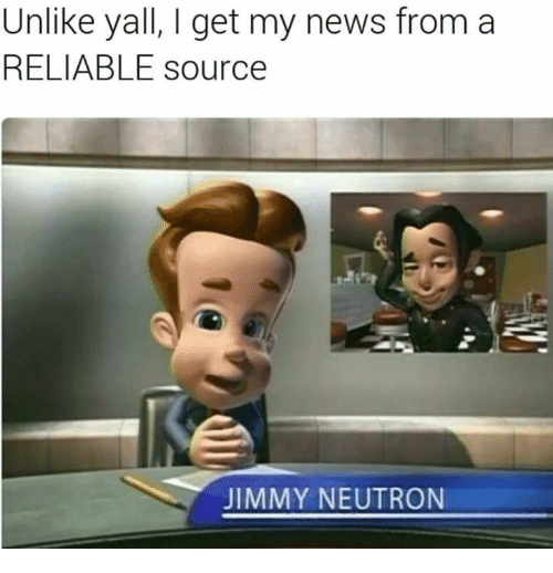 neutrons: Unlike yall, l get my news from a  RELIABLE source  JIMMY NEUTRON