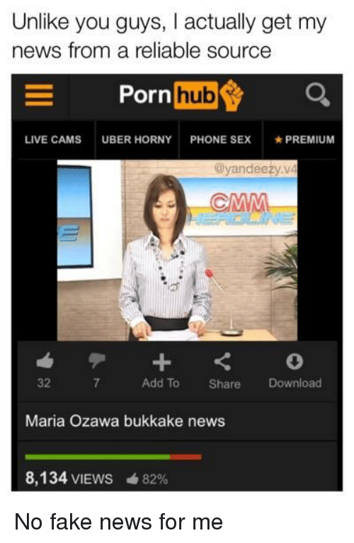 Fake, Horny, and News: Unlike you guys, I actually get my  news from a reliable source  Porn  hub  LIVE CAMS  UBER HORNY  PHONE SEX  ★ PREMIUM  @yandeeży.v  32  7  Add To Share Download  Maria Ozawa bukkake news  8,134 VIEWS  82%