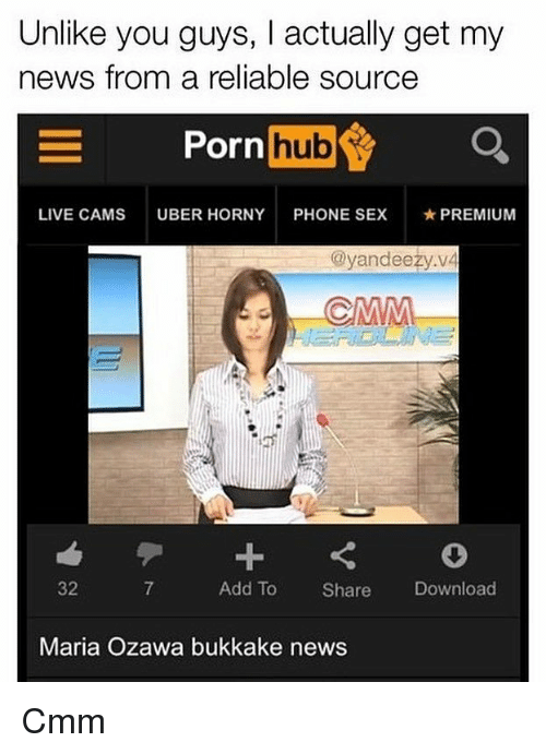 Horny, Memes, and News: Unlike you guys, I actually get my  news from a reliable source  Porn  hub  LIVE CAMS  UBER HORNY  PHONE SEX  ★ PREMIUM  @yandeezy.v4  32  7  Add To Share Download  Maria Ozawa bukkake news Cmm