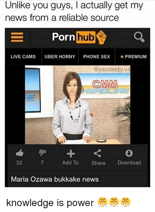 Reliable Source: Unlike you guys, I actually get my  news from a reliable source  ornhub  LIVE CAMS  UBER HORNY  PHONE SEX  ★ PREMIUM  @yandeezy.vá  32  7  Add To Share Download  Maria Ozawa bukkake news knowledge is power 😤😤😤
