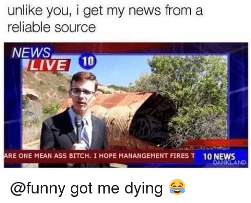 Reliable Source: unlike you, i get my news from a  reliable source  NEWS  LIVE 10  RE ONE MEAN ASS BITCH. I HOPE MANANGEMENT FIRES T  10 NEWS @funny got me dying 😂