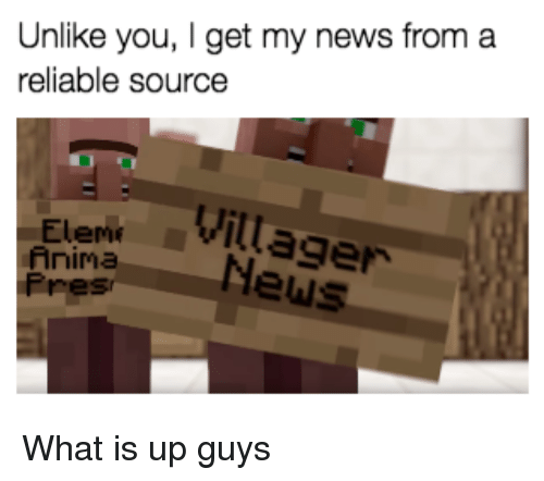 Reliable Source: Unlike you, I get my news from a  reliable source  2 1  Eleme  Anima  Pres  Elent Villager  EiaNews <p>What is up guys</p>