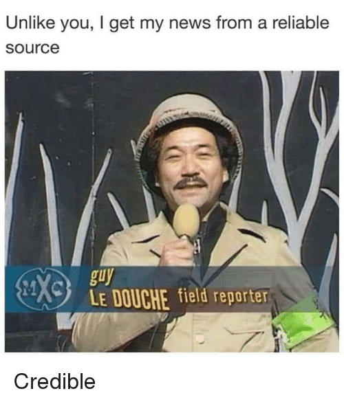 Reliable Source: Unlike you, I get my news from a reliable  source  guy  LE DOUCHE field reporter Credible