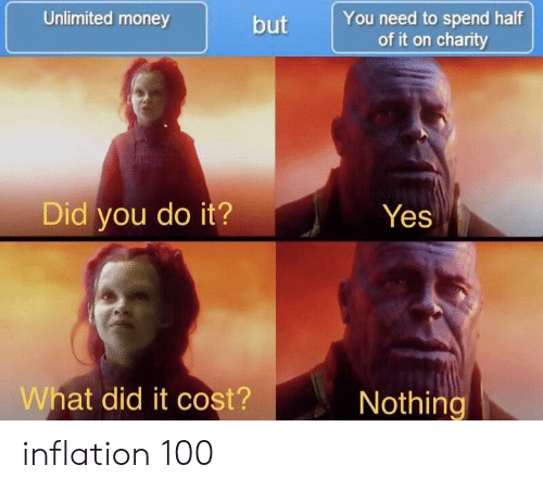 inflation: Unlimited money  but You need to spend half  of it on charity  Did you do it?Yes  What did it cost?  Nothing inflation 100