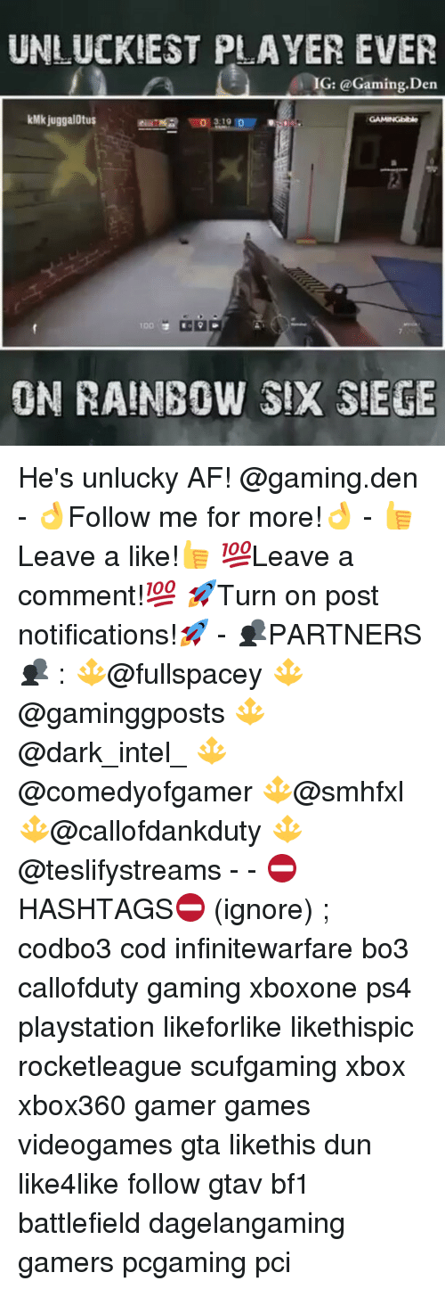 Unluckiness: UNLUCKIEST PLAYER EVER  G: @Gaming. Den  kMkjuggalOtus  GAMINGbible  3.19  IDD  ON RAINBOW SIX SIEGE He's unlucky AF! @gaming.den - 👌Follow me for more!👌 - 👍Leave a like!👍 💯Leave a comment!💯 🚀Turn on post notifications!🚀 - 👥PARTNERS👥 : 🔱@fullspacey 🔱@gaminggposts 🔱@dark_intel_ 🔱@comedyofgamer 🔱@smhfxl 🔱@callofdankduty 🔱@teslifystreams - - ⛔HASHTAGS⛔ (ignore) ; codbo3 cod infinitewarfare bo3 callofduty gaming xboxone ps4 playstation likeforlike likethispic rocketleague scufgaming xbox xbox360 gamer games videogames gta likethis dun like4like follow gtav bf1 battlefield dagelangaming gamers pcgaming pci