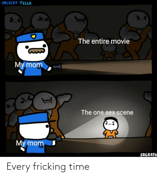 Fella: UNLUCKY FELLA  The entire movie  My mom  The one sex scene  My mom  SRGRAFO Every fricking time