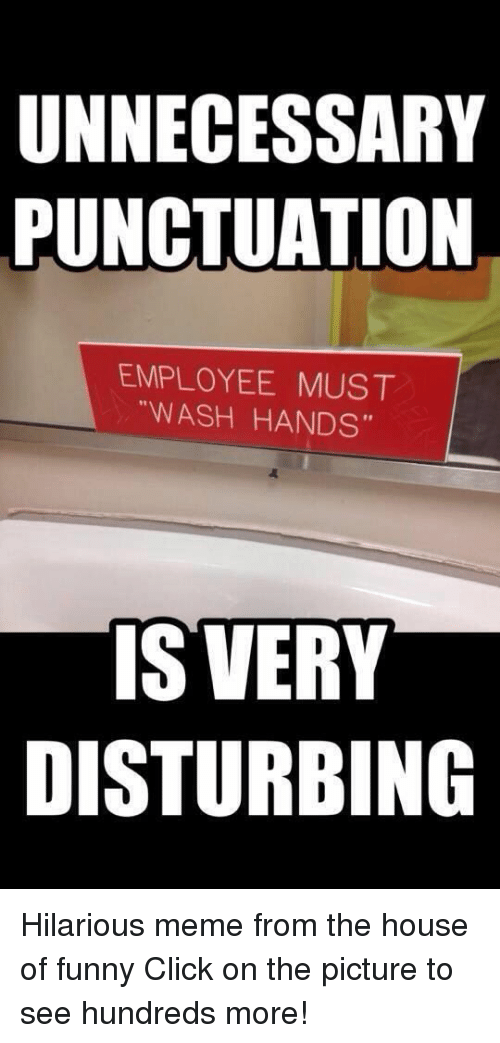 "hilarious meme: UNNECESSARY  PUNCTUATION  EMPLOYEE MUST  ""WASH HANDS""  IS VERY  DISTURBING Hilarious meme from the house of funny  Click on the picture to see hundreds more!"