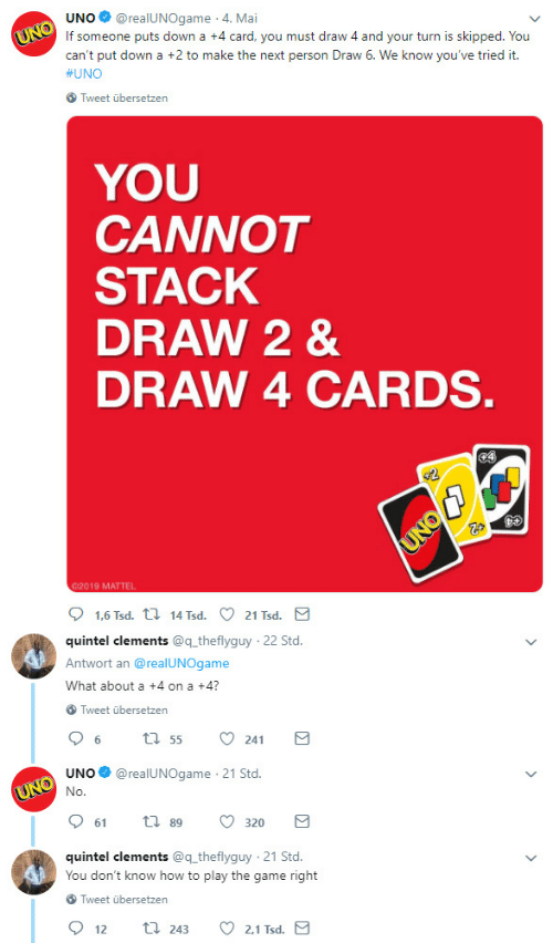 play the game: UNO@realUNOgame 4. Mai  If someone puts down a +4 card, you must draw 4 and your turn is skipped. You  can't put down a +2 to make the next person Draw 6. We know you've tried it.  #UNO  Tweet übersetzen  YOU  CANNOT  STACK  DRAW 2 &  DRAW 4 CARDS  02019 MATTEL  quintel clements @q theflyguy  Antwort an @realUNOgame  What about a +4 on a +4?  22 Std  Tweet übersetzen  UNO@realUNOgame 21 Std.  61  89  320  quintel clements @q theflyguy 21 Std.  You don't know how to play the game right  Tweet übersetzen  2.1 Tsd  12  243