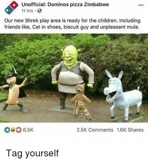 Domino's Pizza: Unofficial: Dominos pizza Zimbabwe  11 hrs  Our new Shrek play area is ready for the children. Including  friends like, Cat in shoes, biscuit guy and unpleasant mule.  2.5K Comments 1.6K Shares Tag yourself
