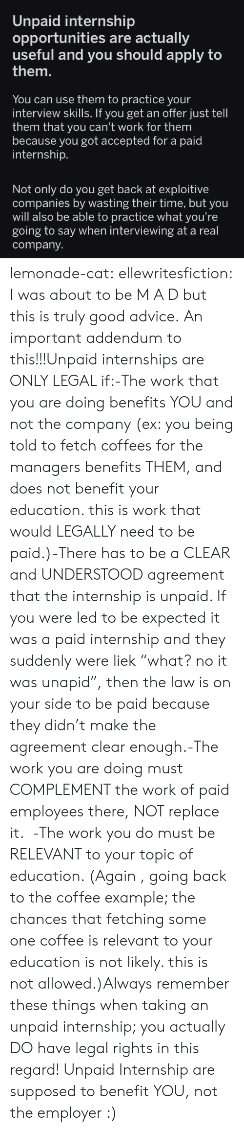 "Liek: Unpaid internship  opportunities are actually  useful ply to  them.  and you should ap  You can use them to practice your  interview skills. If you get an offer just tell  them that you can't work for them  because you got accepted for a paid  internship.  Not only do you get back at exploitive  companies by wasting their time, but you  will also be able to practice what you're  going to say when interviewing at a real  company lemonade-cat: ellewritesfiction: I was about to be M A D but this is truly good advice. An important addendum to this!!!Unpaid internships are ONLY LEGAL if:-The work that you are doing benefits YOU and not the company (ex: you being told to fetch coffees for the managers benefits THEM, and does not benefit your education. this is work that would LEGALLY need to be paid.)-There has to be a CLEAR and UNDERSTOOD agreement that the internship is unpaid. If you were led to be expected it was a paid internship and they suddenly were liek ""what? no it was unapid"", then the law is on your side to be paid because they didn't make the agreement clear enough.-The work you are doing must COMPLEMENT the work of paid employees there, NOT replace it.  -The work you do must be RELEVANT to your topic of education. (Again , going back to the coffee example; the chances that fetching some one coffee is relevant to your education is not likely. this is not allowed.)Always remember these things when taking an unpaid internship; you actually DO have legal rights in this regard! Unpaid Internship are supposed to benefit YOU, not the employer :)"