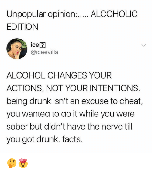 Drunk, Facts, and Memes: Unpopular opinion...A.COHOLIC  EDITION  @iceevilla  ALCOHOL CHANGES YOUR  ACTIONS, NOT YOUR INTENTIONS  being drunk isn't an excuse to cheat  you wantea to ao it while you were  sober but didn't have the nerve till  you got drunk. facts 🤔🤯