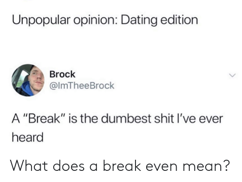 "Brock: Unpopular opinion: Dating edition  Brock  @lmTheeBrock  A ""Break"" is the dumbest shit I've ever  heard What does a break even mean?"