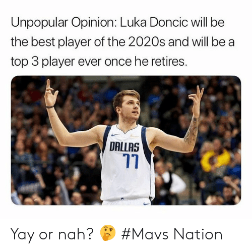 or nah: Unpopular Opinion: Luka Doncic will be  the best player of the 2020s and will be a  top 3 player ever once he retires.  DALLAS Yay or nah? 🤔  #Mavs Nation