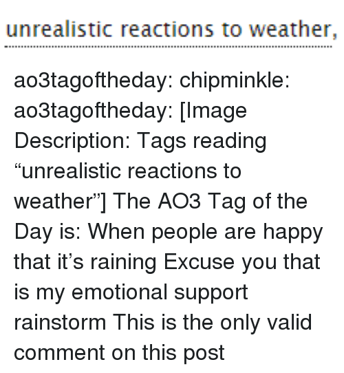 """raining: unrealistic reactions to weather, ao3tagoftheday:  chipminkle:  ao3tagoftheday:  [Image Description: Tags reading """"unrealistic reactions to weather""""]  The AO3 Tag of the Day is: When people are happy that it's raining   Excuse you that is my emotional support rainstorm  This is the only valid comment on this post"""