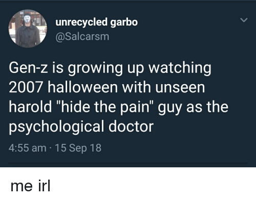 "Doctor, Growing Up, and Halloween: unrecycled garbo  @Salcarsm  Gen-z is growing up watching  2007 halloween with unseen  harold ""hide the pain guy as the  psychological doctor  4:55 am 15 Sep 18"