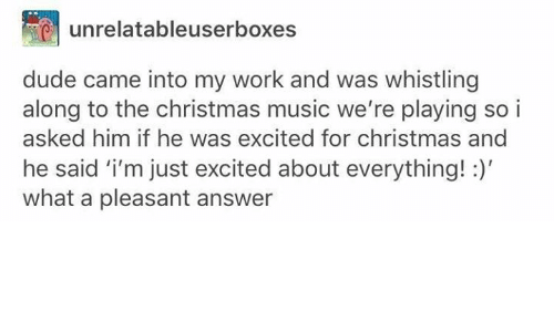 christmas-music: unrelatableuserboxes  dude came into my work and was whistling  along to the christmas music we're playing soi  asked him if he was excited for christmas and  he said 'i'm just excited about everything!:)  what a pleasant answer