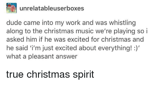 christmas-music: unrelatableuserboxes  dude came into my work and was whistling  along to the christmas music we're playing so i  asked him if he was excited for christmas and  he said i'm just excited about everything!  what a pleasant answer <p>true christmas spirit</p>