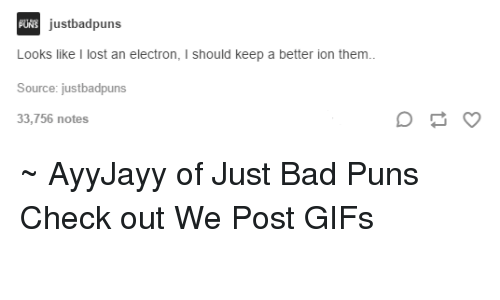 Bad Puns: UNS justbadpuns  Looks like I lost an electron  l should keep a better ion them  Source: justbadpuns  33,756 notes ~ AyyJayy of Just Bad Puns  Check out We Post GIFs