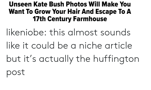 Huffington Post: Unseen Kate Bush Photos Will Make You  Want To Grow Your Hair And Escape To A  17th Century Farmhouse likeniobe:  this almost sounds like it could be a niche article but it's actually the huffington post