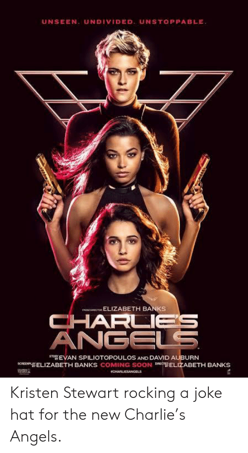 Charlie, Soon..., and Angels: UNSEEN. UNDIVIDED. UNSTOPPABLE  ELIZABETH BANKS  CHARLIES  ANGELS  STOEVAN SPILIOTOPOULOS AND DAVID AUBURN  cPELIZABETH BANKS COMING SOON D ELIZABETH BANKS  CHARLIESANGELS Kristen Stewart rocking a joke hat for the new Charlie's Angels.