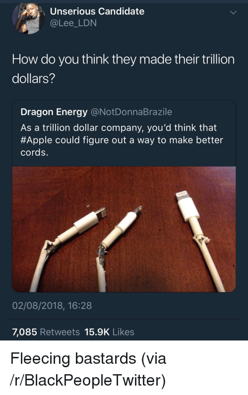 Apple, Blackpeopletwitter, and Energy: Unserious Candidate  @Lee_LDN  How do you think they made their trillion  dollars?  Dragon Energy @NotDonnaBrazile  As a trillion dollar company, you'd think that  #Apple could figure out a way to make better  cords.  02/08/2018, 16:28  7,085 Retweets 15.9K Likes Fleecing bastards (via /r/BlackPeopleTwitter)