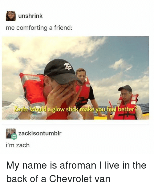 Vanned: unshrink  me comforting a friend:  aglow sti  zackisontumblr  i'm zach My name is afroman I live in the back of a Chevrolet van