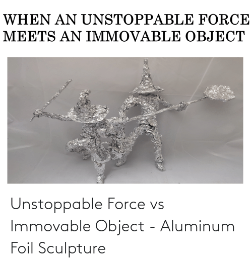 object: Unstoppable Force vs Immovable Object - Aluminum Foil Sculpture