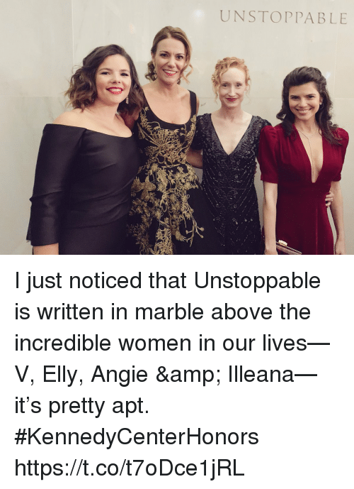 The Incredible: UNSTOPPABLE I just noticed that Unstoppable is written in marble above the incredible women in our lives—V, Elly, Angie & Illeana—it's pretty apt.  #KennedyCenterHonors https://t.co/t7oDce1jRL