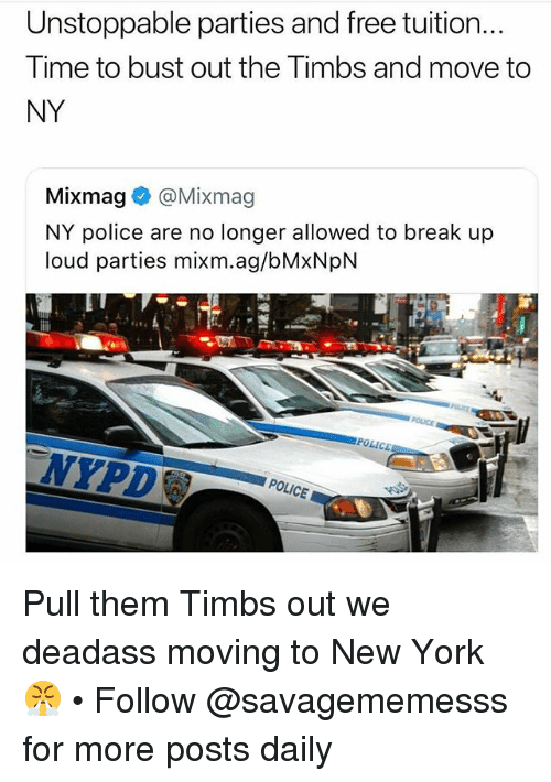 timbs: Unstoppable parties and free tuition...  Time to bust out the Timbs and move to  NY  Mixmag® @Mixmag  NY police are no longer allowed to break up  loud parties mixm.ag/bMxNpN  NYPD  POLICE Pull them Timbs out we deadass moving to New York 😤 • Follow @savagememesss for more posts daily