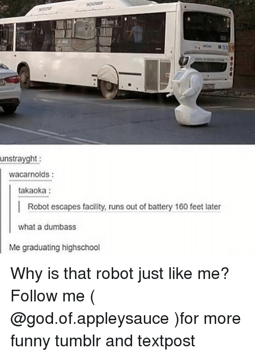 Funny, God, and Memes: unstrayght  wacarnolds  takaoka:  Robot escapes facility, runs out of battery 160 feet later  what a dumbass  Me graduating highschool Why is that robot just like me? Follow me ( @god.of.appleysauce )for more funny tumblr and textpost