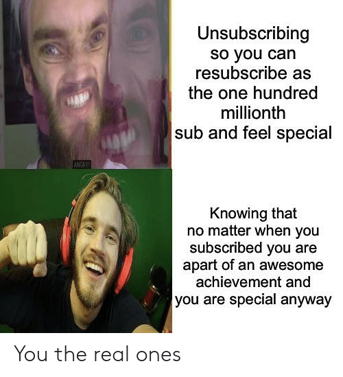 you are special: Unsubscribing  so you can  resubscribe as  the one hundred  millionth  sub and feel special  ANGRY  Knowing that  no matter when you  subscribed you are  apart of an awesome  achievement and  you are special anyway You the real ones