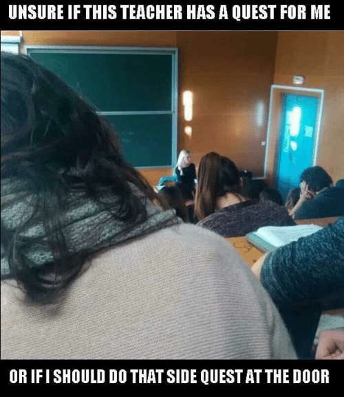 Memes, Teacher, and Quest: UNSURE IF THIS TEACHER HAS A QUEST FOR ME  OR IFI SHOULD DO THAT SIDE QUEST AT THE DOOR