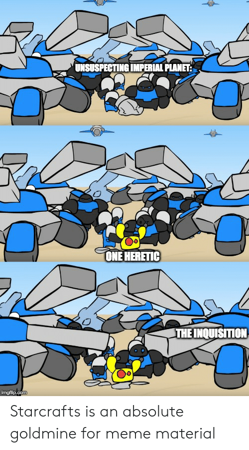 starcrafts: UNSUSPECTING IMPERIAL PLANET:  ONE HERETIC  THE INQUISITION  imgfilip.com Starcrafts is an absolute goldmine for meme material