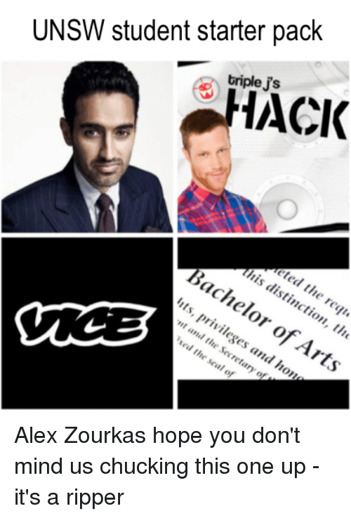Starter Packs: UNSW student starter pack  ACK  triple  ripleJ's  O  th  tied the requ  is distinction  , the  Bachelor of Arts  of Arts  Ezts, privil  nt and tresses and ho  ntand the s  eges and  retary of  ed th  e seal of Alex Zourkas  hope you don't mind us chucking this one up - it's a ripper