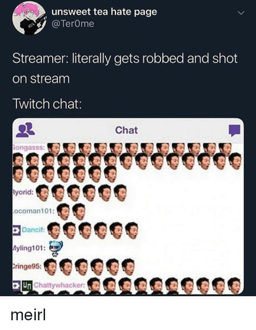 Twitch Chat: unsweet tea hate page  TerOme  Streamer: literally gets robbed and shot  on stream  Twitch chat  Chat  ongasss:a  yorid:  ocoman101:O  Dancif  yling101:  ringe95:  Un Chattywhacker meirl