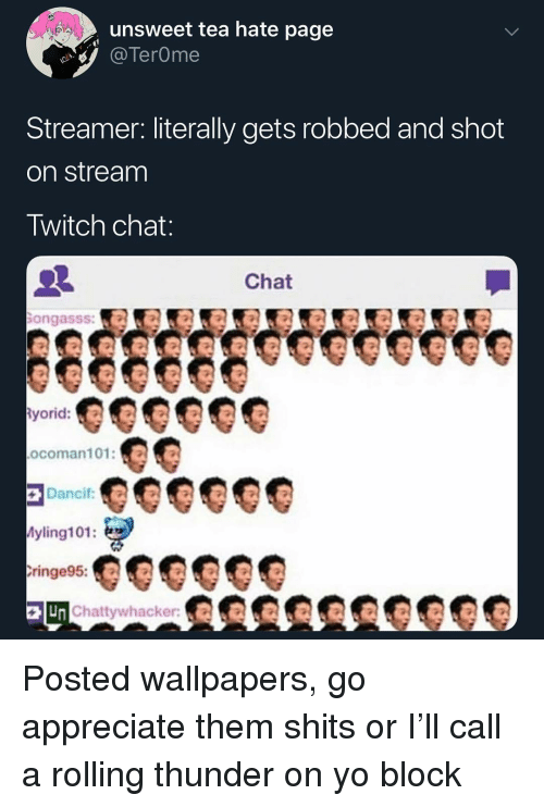 Twitch Chat: unsweet tea hate page  TerOme  Streamer. literally gets robbed and shot  on stream  Twitch chat  Chat  ongasss:  ocoman101:  yling101:  ringe95:  Chattywhacker:KR Posted wallpapers, go appreciate them shits or I'll call a rolling thunder on yo block