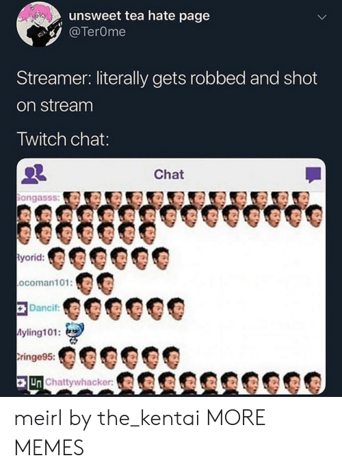 Twitch Chat: unsweet tea hate page  TerOme  Streamer: literally gets robbed and shot  on stream  Twitch chat  Chat  ongasss:a  yorid:  ocoman101:O  Dancif  yling101:  ringe95:  Un Chattywhacker meirl by the_kentai MORE MEMES