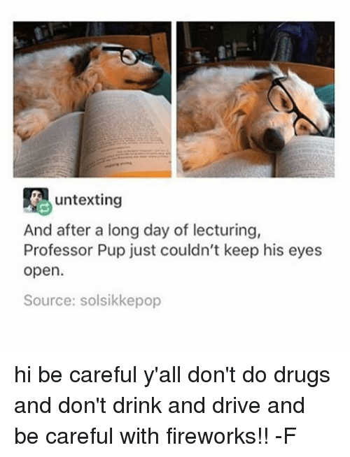drinking and driving: untexting  And after a long day of lecturing,  Professor Pup just couldn't keep his eyes  open.  Source: solsikkepop hi be careful y'all don't do drugs and don't drink and drive and be careful with fireworks!! -F