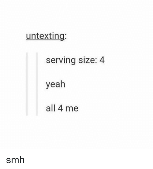 Smh, Tumblr, and Yeah: untexting:  serving size: 4  yeah  all 4 me smh