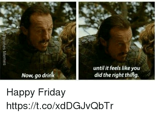 Friday, Memes, and Happy: until it feels like you  did the right thing.  Now, go drink Happy Friday https://t.co/xdDGJvQbTr