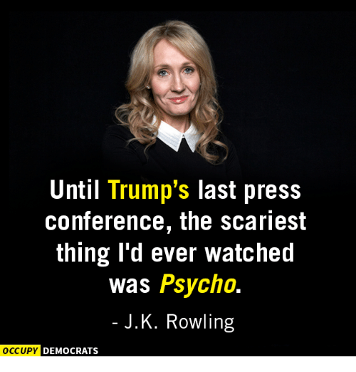 Memes, Psycho, and J. K. Rowling: Until Trump's last press  conference, the scariest  thing I'd ever watched  was Psycho.  J. K. Rowling  OCCUPY DEMOCRATS
